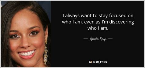 Alicia Keys quote: I always want to stay focused on who I