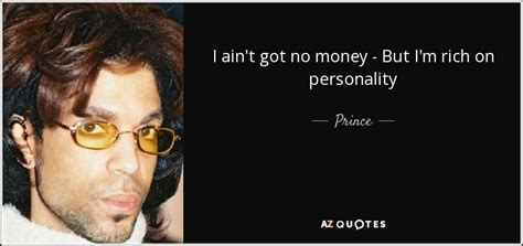 Prince quote: I ain't got no money - But I'm rich on